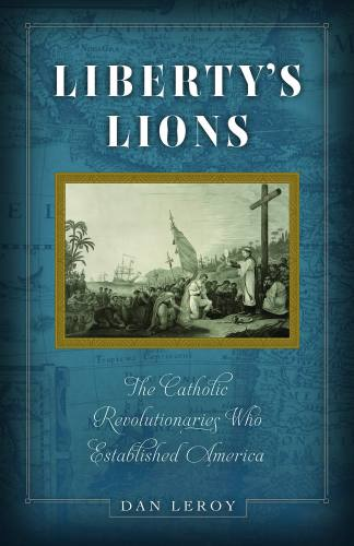 Liberty's Lions Catholic Revolutionaries by Dan Leroy Paperback