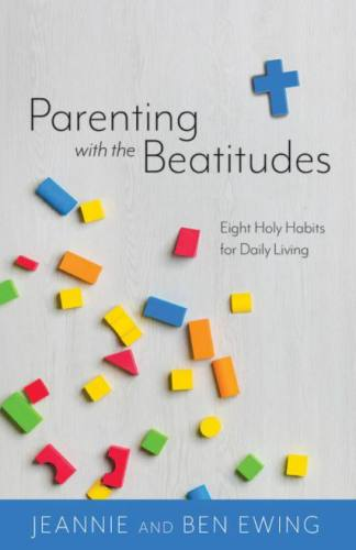 Parenting with the Beatitudes by Jeannie & Ben Ewing