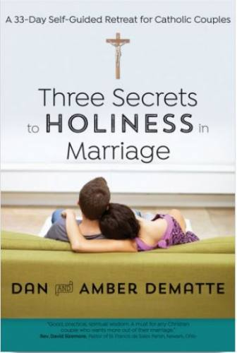 Three Secrets to Holiness in Marriage by Dan and Amber DeMatte