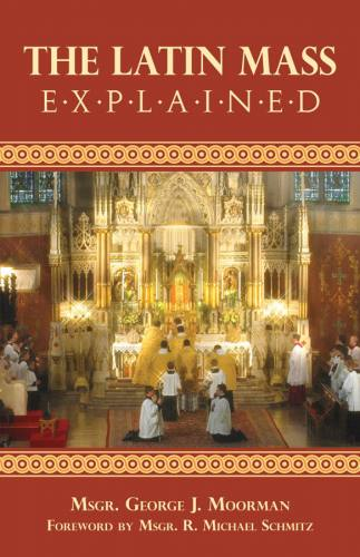 The Latin Mass Explained Msgr. George J. Moorman
