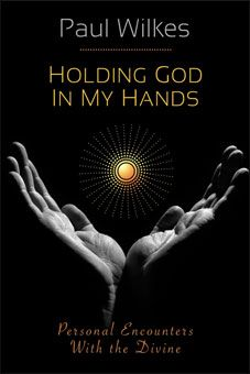 Holding God in My Hands by Paul Wilkes