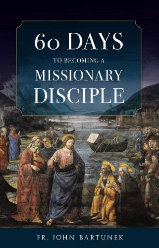 60 Days to Becoming a Missionary Disciple Fr. John Bartunek