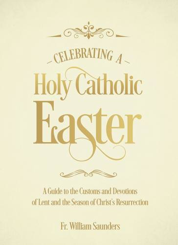Celebrating a Holy Catholic Easter by Fr. Saunders