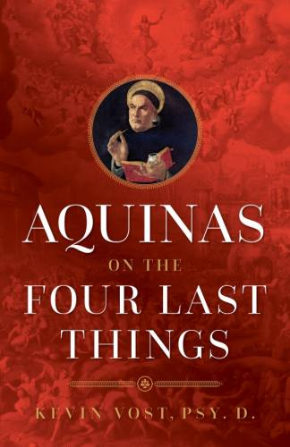 Aquinas on the Four Last Things by Kevin Vost, Psy.D.