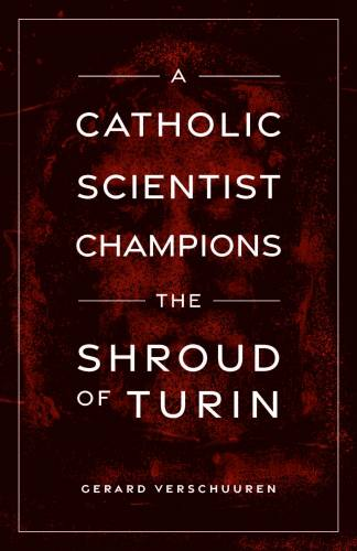 A Catholic Scientist Champions The Shroud of Turin Verschuuren