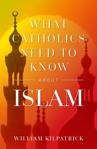 What Catholics Need to Know About Islam William Kilpatrick