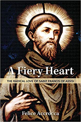 A Fiery Heart Saint Francis of Assisi by Felice Accrocca